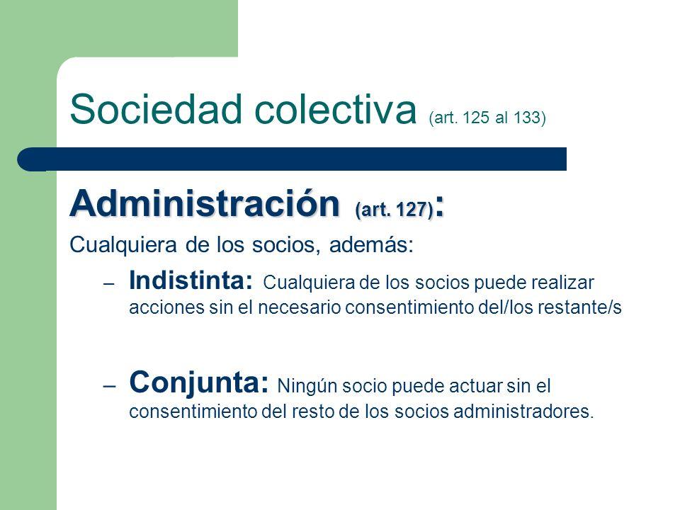 Sociedad colectiva (art. 125 al 133) Administración (art. 127) : Cualquiera de los socios, además: – Indistinta: Cualquiera de los socios puede realiz