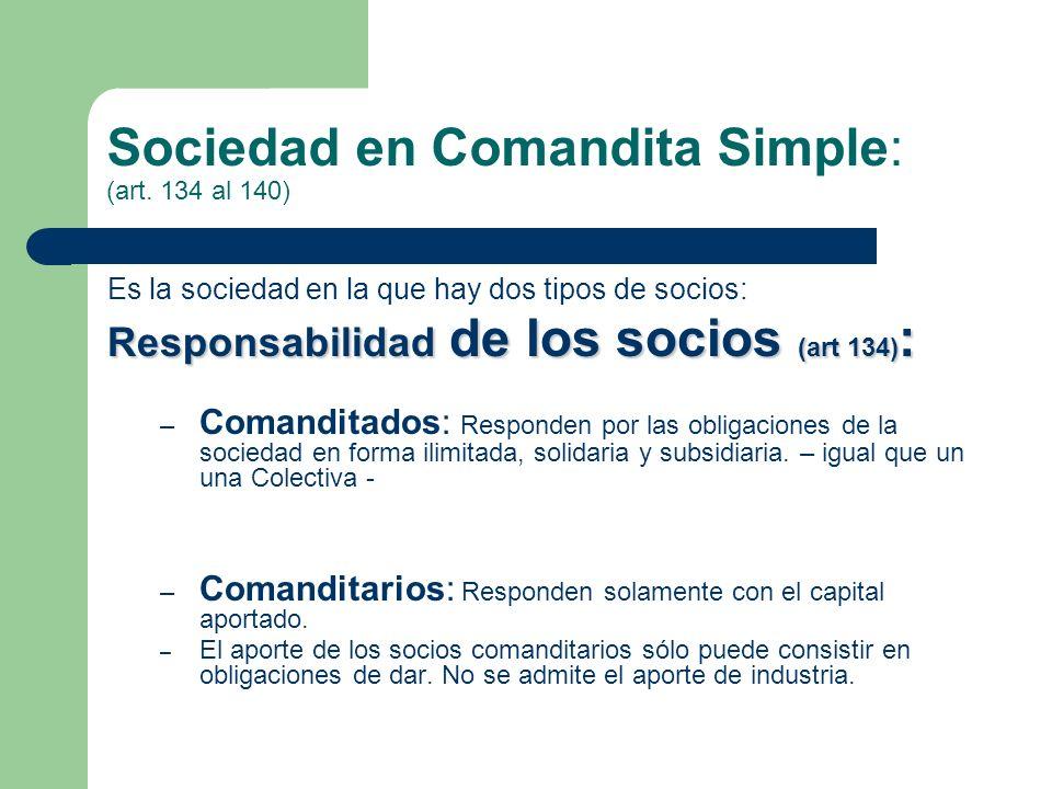 Sociedad en Comandita Simple: (art. 134 al 140) Es la sociedad en la que hay dos tipos de socios: Responsabilidad de los socios (art 134) : – Comandit