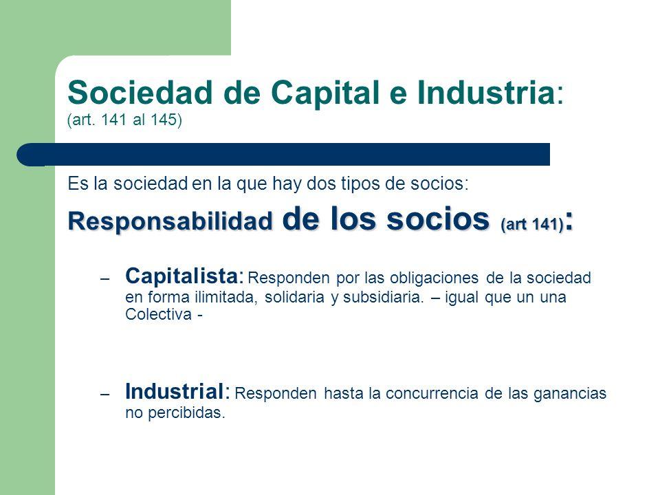 Sociedad de Capital e Industria: (art. 141 al 145) Es la sociedad en la que hay dos tipos de socios: Responsabilidad de los socios (art 141) : – Capit
