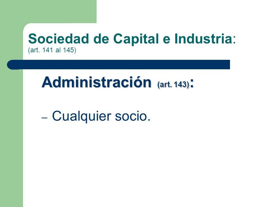 Sociedad de Capital e Industria: (art. 141 al 145) Administración (art. 143) : – Cualquier socio.