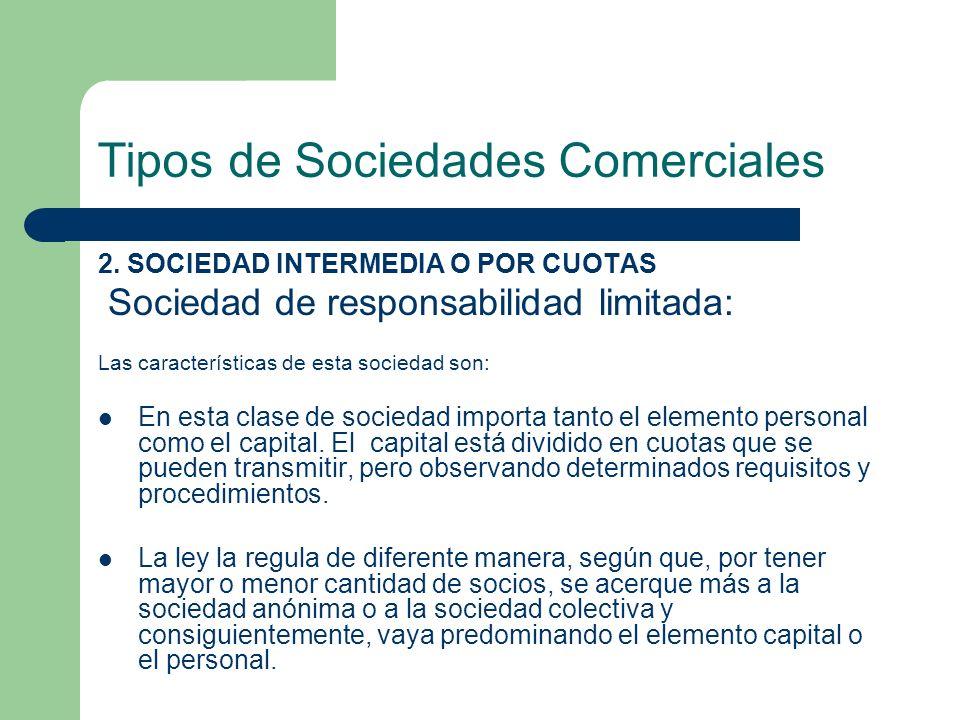Tipos de Sociedades Comerciales 2. SOCIEDAD INTERMEDIA O POR CUOTAS Sociedad de responsabilidad limitada: Las características de esta sociedad son: En