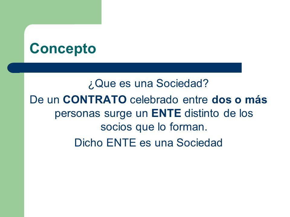 Concepto ¿Que es una Sociedad? De un CONTRATO celebrado entre dos o más personas surge un ENTE distinto de los socios que lo forman. Dicho ENTE es una