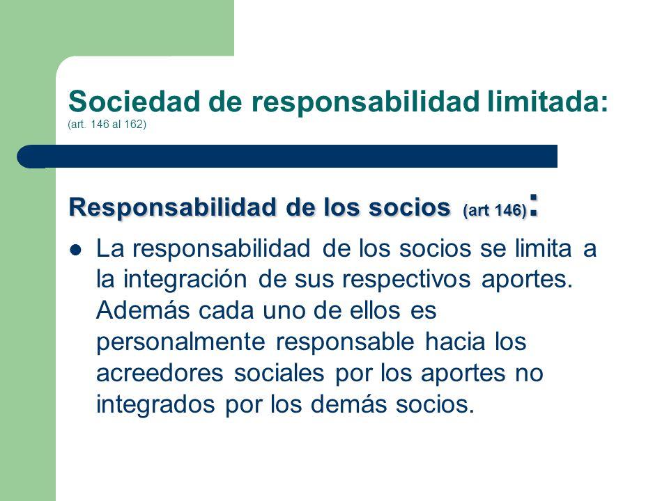 Sociedad de responsabilidad limitada: (art. 146 al 162) Responsabilidad de los socios (art 146) : La responsabilidad de los socios se limita a la inte