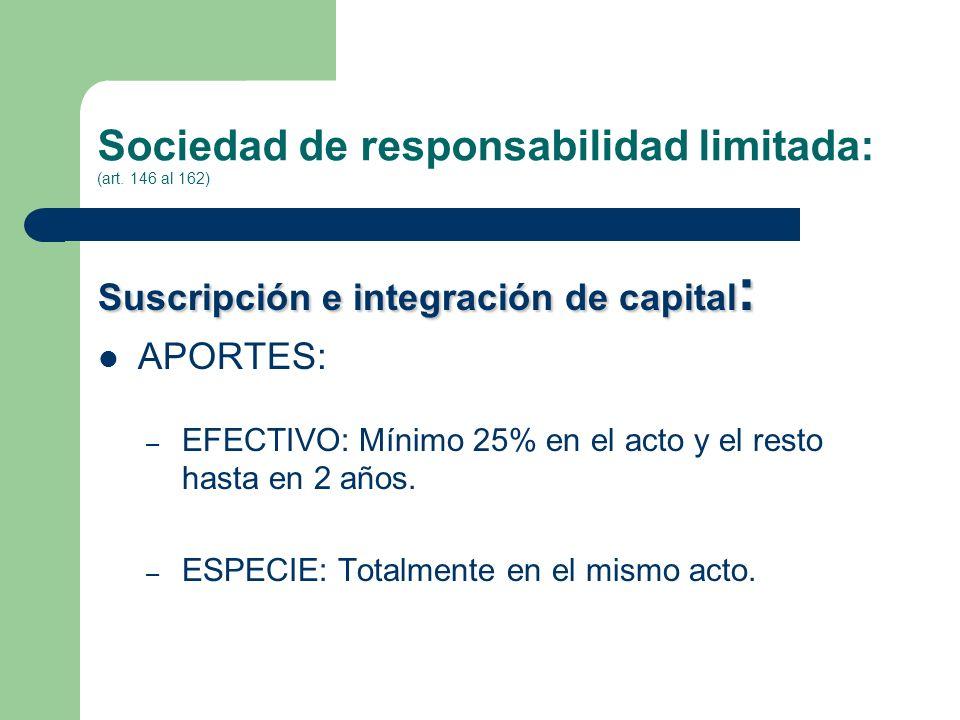Sociedad de responsabilidad limitada: (art. 146 al 162) Suscripción e integración de capital : APORTES: – EFECTIVO: Mínimo 25% en el acto y el resto h