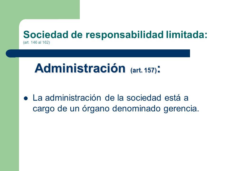 Sociedad de responsabilidad limitada: (art. 146 al 162) Administración (art. 157) : La administración de la sociedad está a cargo de un órgano denomin