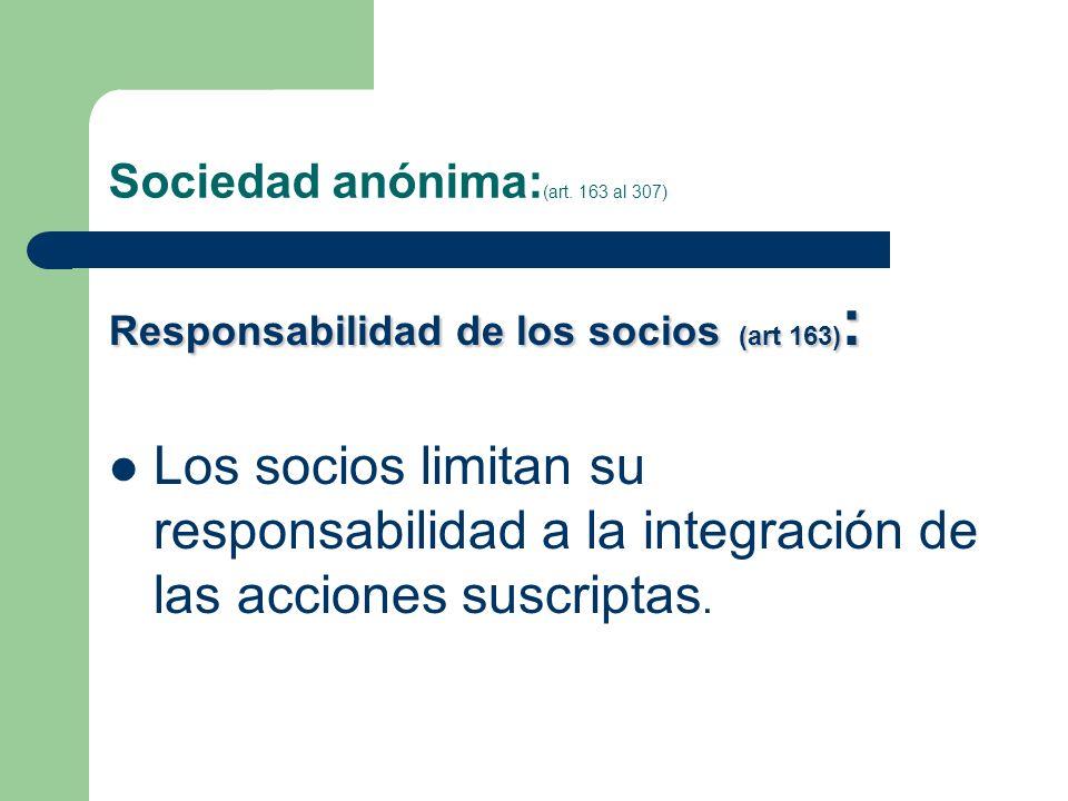 Sociedad anónima: (art. 163 al 307) Responsabilidad de los socios (art 163) : Los socios limitan su responsabilidad a la integración de las acciones s