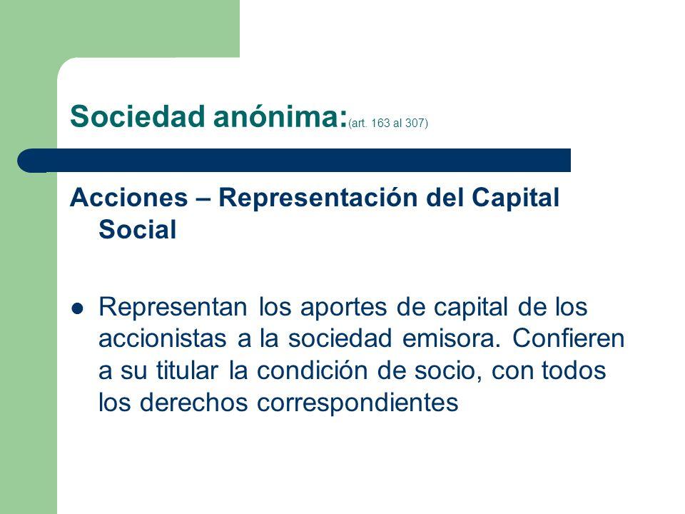Sociedad anónima: (art. 163 al 307) Acciones – Representación del Capital Social Representan los aportes de capital de los accionistas a la sociedad e