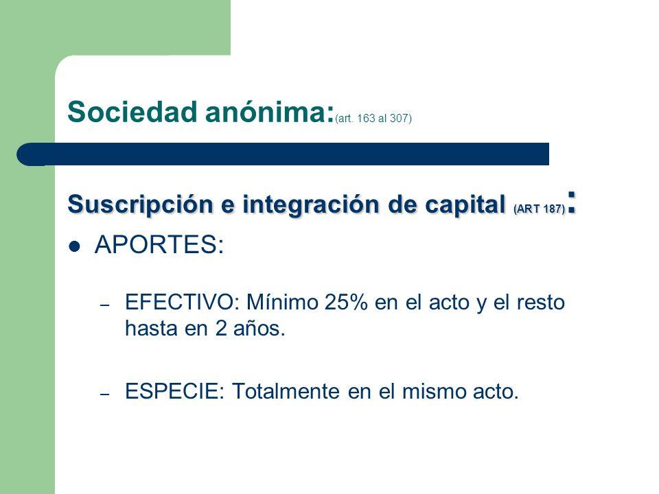 Sociedad anónima: (art. 163 al 307) Suscripción e integración de capital (ART 187) : APORTES: – EFECTIVO: Mínimo 25% en el acto y el resto hasta en 2