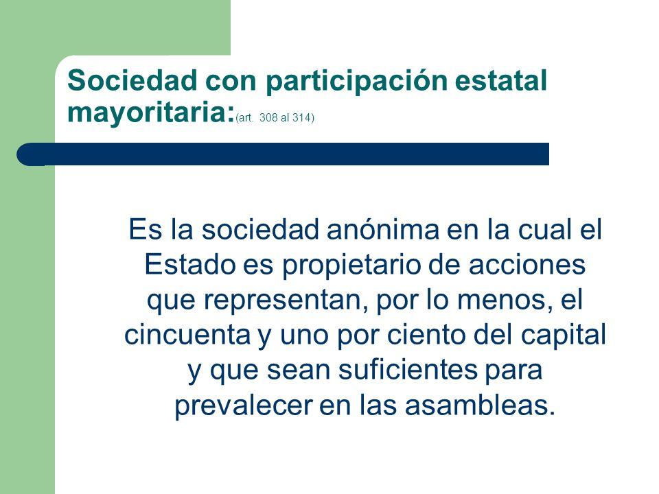 Sociedad con participación estatal mayoritaria: (art. 308 al 314) Es la sociedad anónima en la cual el Estado es propietario de acciones que represent