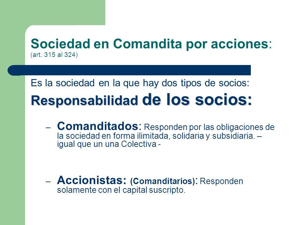 Sociedad en Comandita por acciones: (art. 315 al 324) Es la sociedad en la que hay dos tipos de socios: Responsabilidad de los socios: – Comanditados: