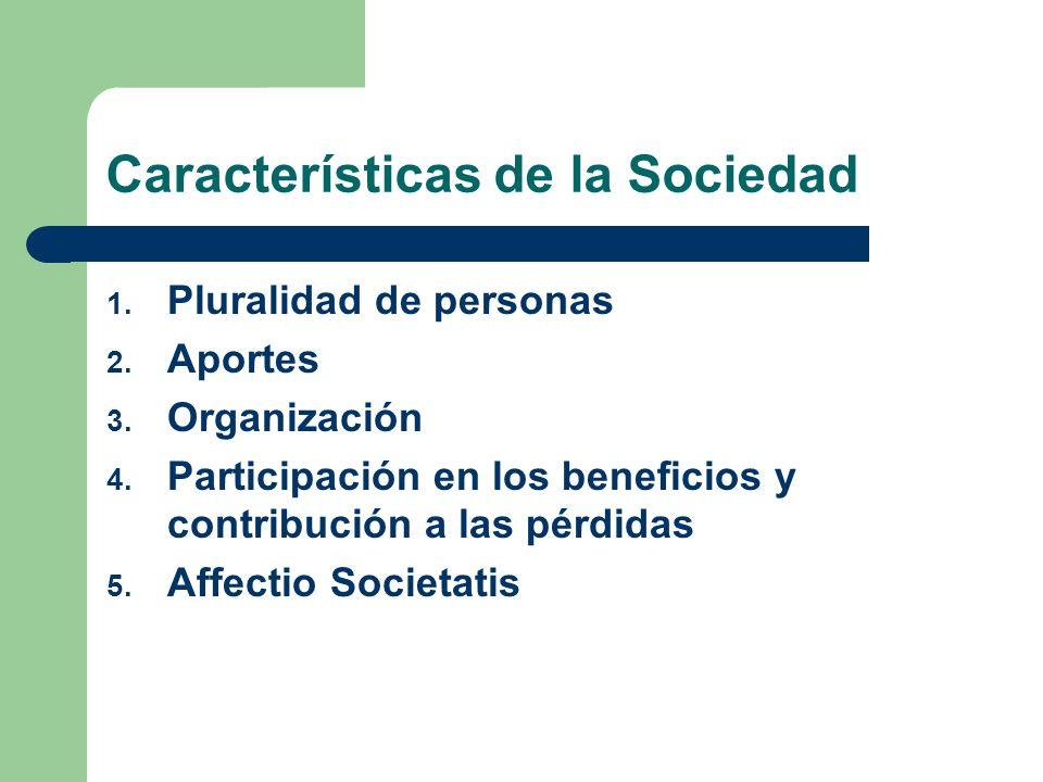 Características de la Sociedad 1. Pluralidad de personas 2. Aportes 3. Organización 4. Participación en los beneficios y contribución a las pérdidas 5