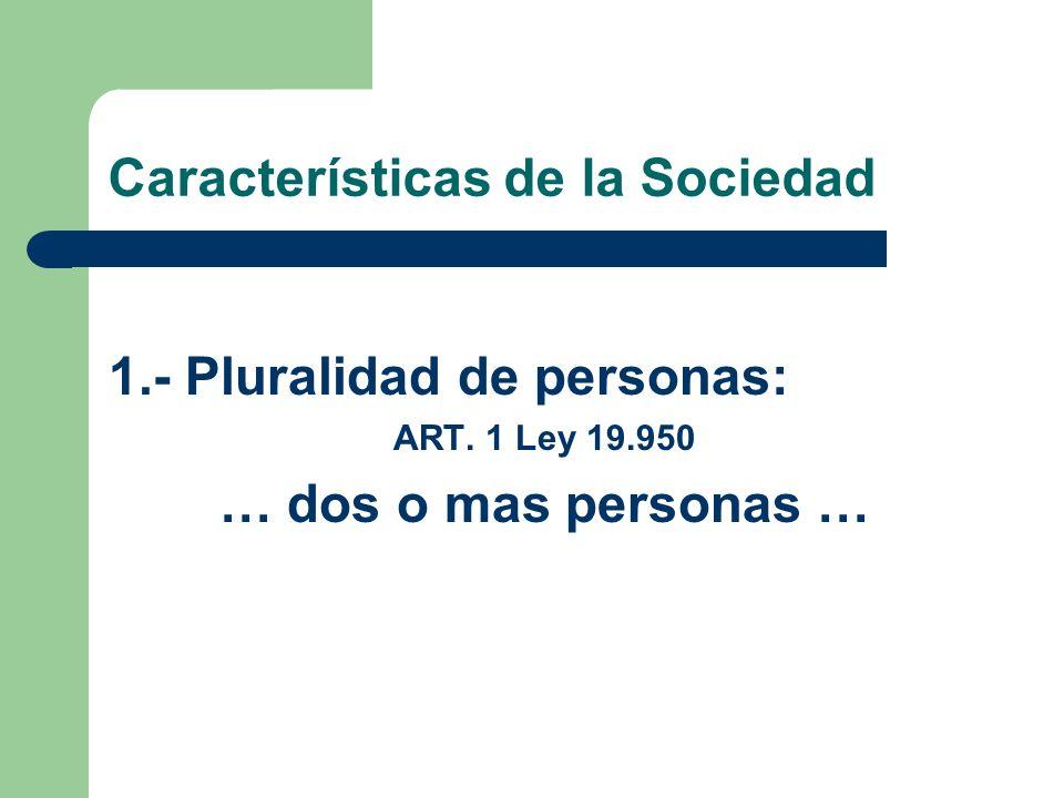 Características de la Sociedad 1.- Pluralidad de personas: ART. 1 Ley 19.950 … dos o mas personas …