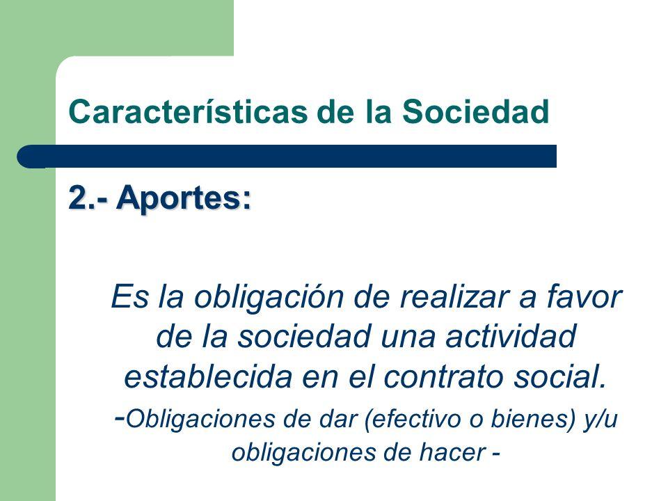Características de la Sociedad 2.- Aportes: Es la obligación de realizar a favor de la sociedad una actividad establecida en el contrato social. - Obl