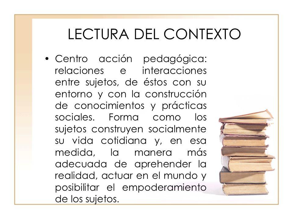 LECTURA DEL CONTEXTO Centro acción pedagógica: relaciones e interacciones entre sujetos, de éstos con su entorno y con la construcción de conocimiento