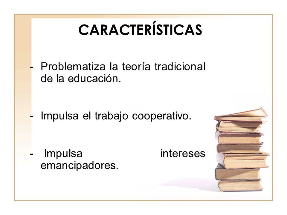 CARACTERÍSTICAS -Problematiza la teoría tradicional de la educación. -Impulsa el trabajo cooperativo. - Impulsa intereses emancipadores.