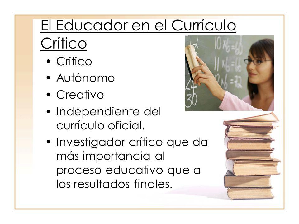 El Educador en el Currículo Crítico Critico Autónomo Creativo Independiente del currículo oficial. Investigador crítico que da más importancia al proc