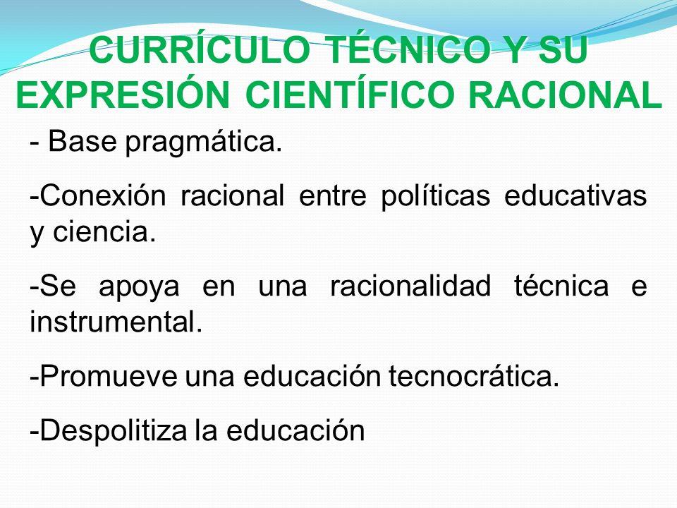 - Base pragmática. -Conexión racional entre políticas educativas y ciencia. -Se apoya en una racionalidad técnica e instrumental. -Promueve una educac