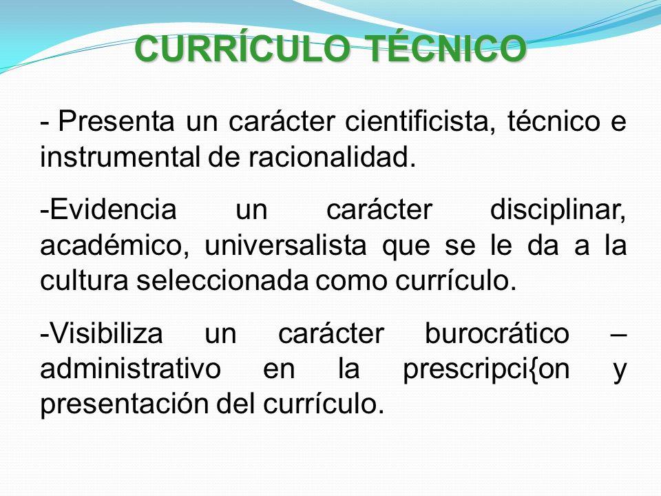 CURRÍCULO TÉCNICO - Presenta un carácter cientificista, técnico e instrumental de racionalidad. -Evidencia un carácter disciplinar, académico, univers