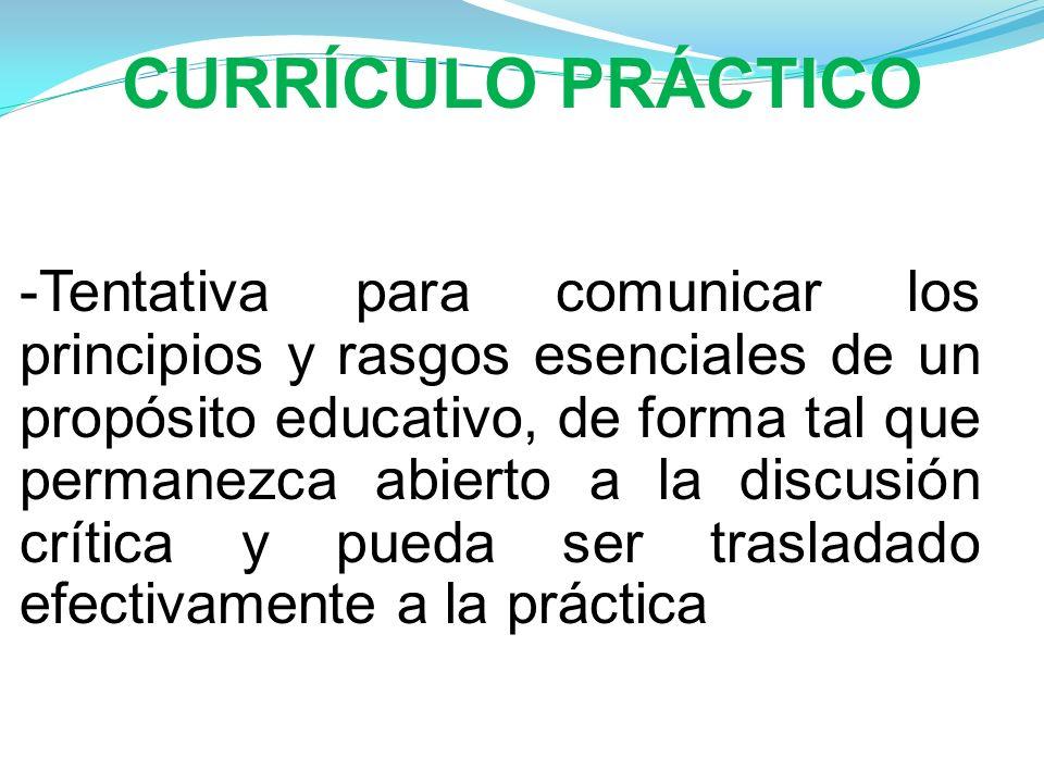 CURRÍCULO PRÁCTICO -Tentativa para comunicar los principios y rasgos esenciales de un propósito educativo, de forma tal que permanezca abierto a la di