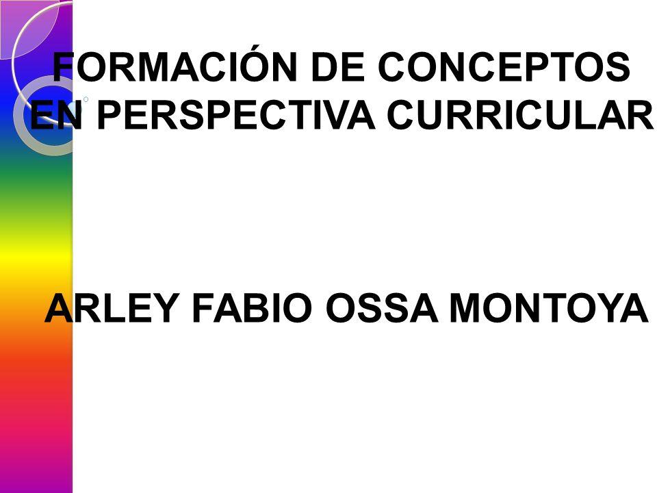 FORMACIÓN DE CONCEPTOS EN PERSPECTIVA CURRICULAR ARLEY FABIO OSSA MONTOYA