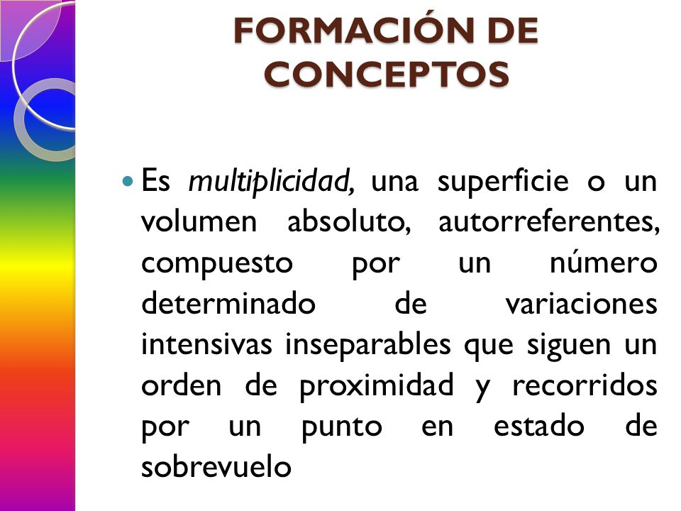 FORMACIÓN DE CONCEPTOS Es multiplicidad, una superficie o un volumen absoluto, autorreferentes, compuesto por un número determinado de variaciones int