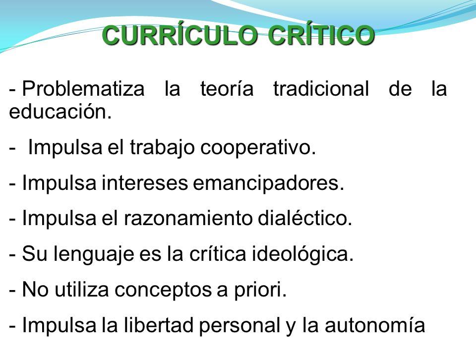 CURRÍCULO CRÍTICO - Problematiza la teoría tradicional de la educación. - Impulsa el trabajo cooperativo. - Impulsa intereses emancipadores. - Impulsa