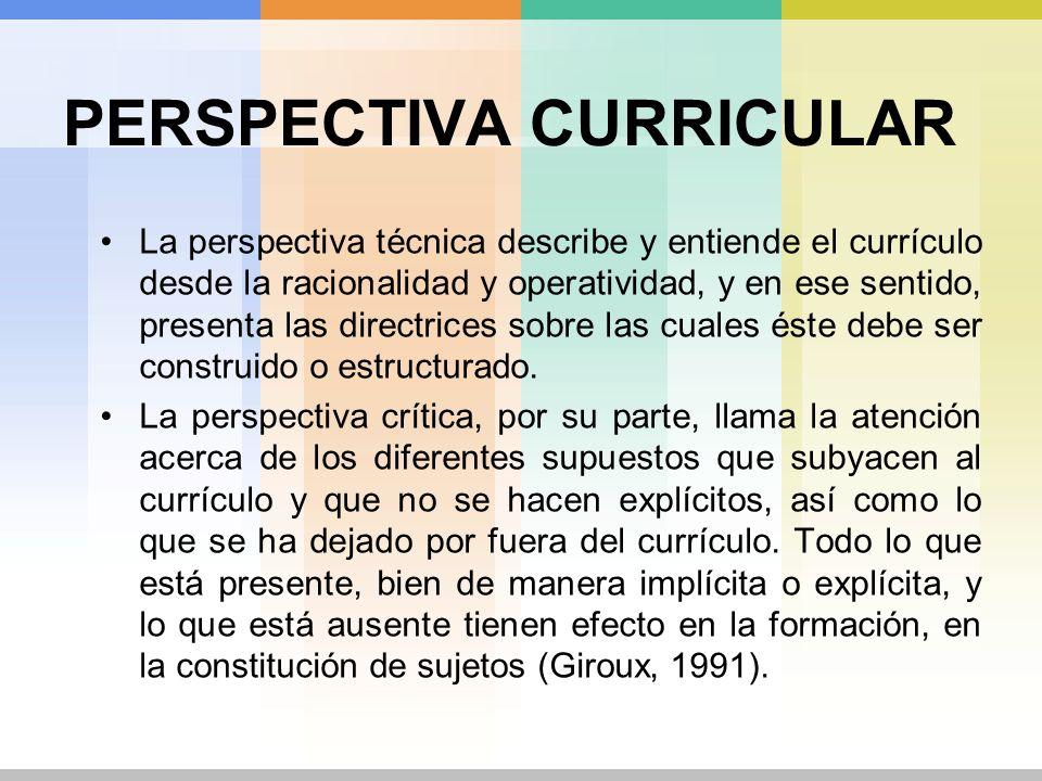 PERSPECTIVA CURRICULAR La perspectiva técnica describe y entiende el currículo desde la racionalidad y operatividad, y en ese sentido, presenta las di