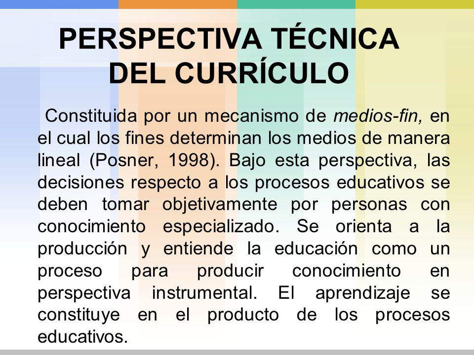 PERSPECTIVA TÉCNICA DEL CURRÍCULO Constituida por un mecanismo de medios-fin, en el cual los fines determinan los medios de manera lineal (Posner, 199