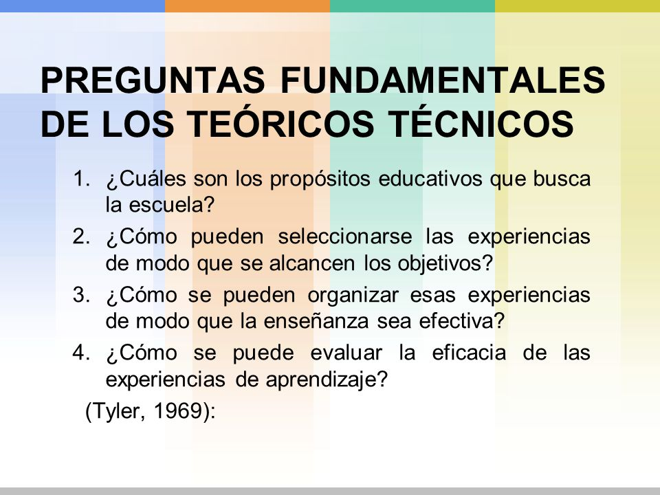 PREGUNTAS FUNDAMENTALES DE LOS TEÓRICOS TÉCNICOS 1.¿Cuáles son los propósitos educativos que busca la escuela? 2.¿Cómo pueden seleccionarse las experi
