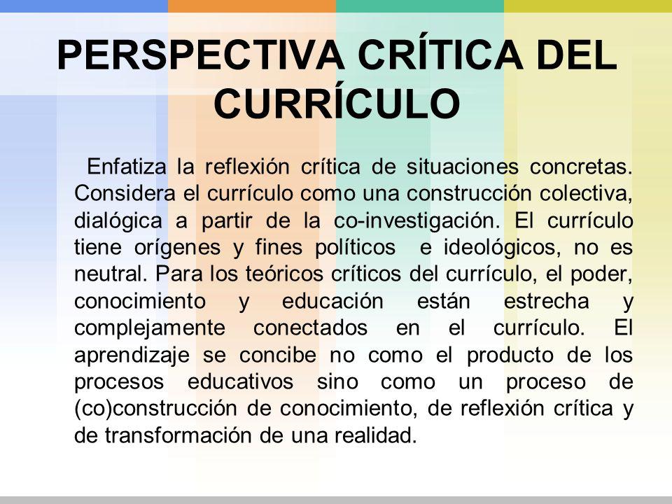 PERSPECTIVA CRÍTICA DEL CURRÍCULO Enfatiza la reflexión crítica de situaciones concretas. Considera el currículo como una construcción colectiva, dial
