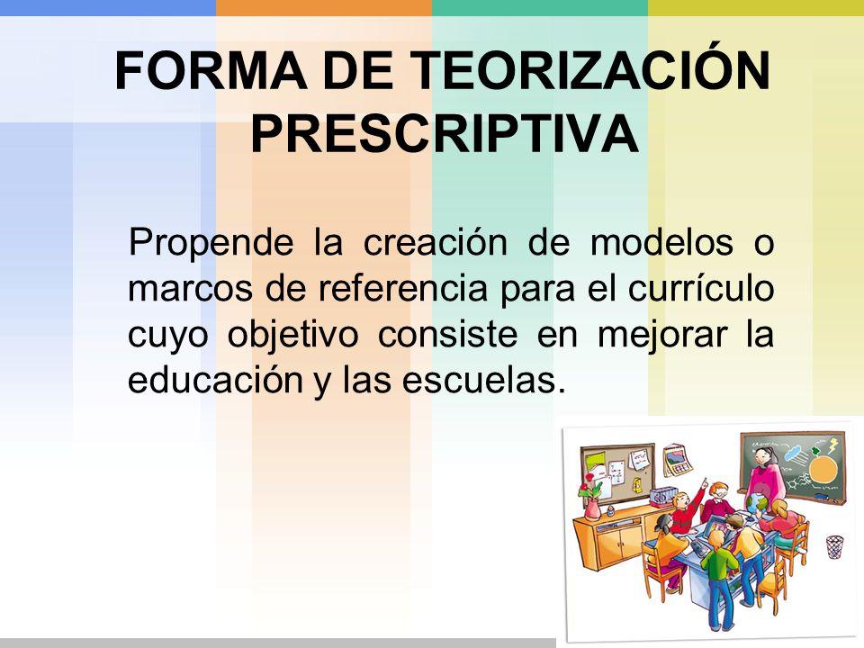 FORMA DE TEORIZACIÓN PRESCRIPTIVA Propende la creación de modelos o marcos de referencia para el currículo cuyo objetivo consiste en mejorar la educac