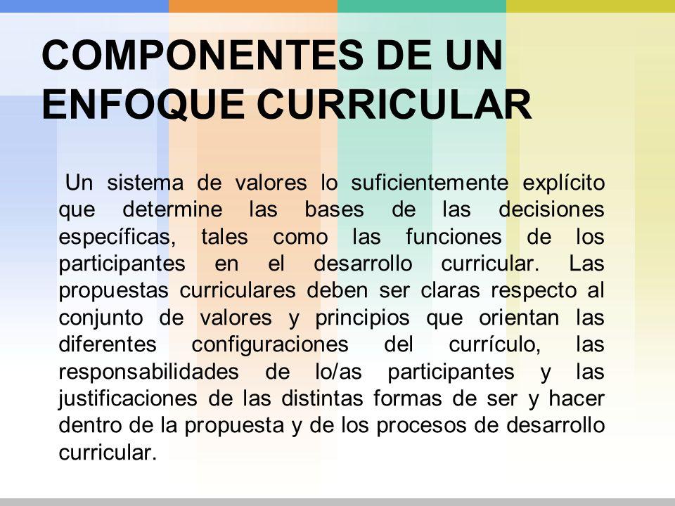 COMPONENTES DE UN ENFOQUE CURRICULAR Un sistema de valores lo suficientemente explícito que determine las bases de las decisiones específicas, tales c