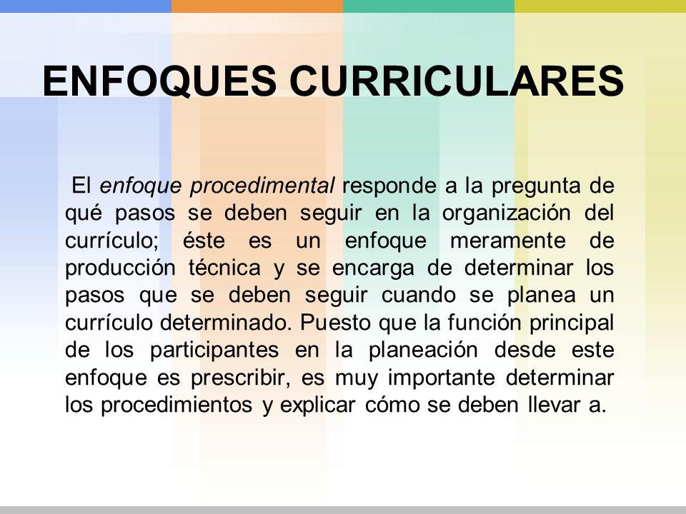 ENFOQUES CURRICULARES El enfoque procedimental responde a la pregunta de qué pasos se deben seguir en la organización del currículo; éste es un enfoqu