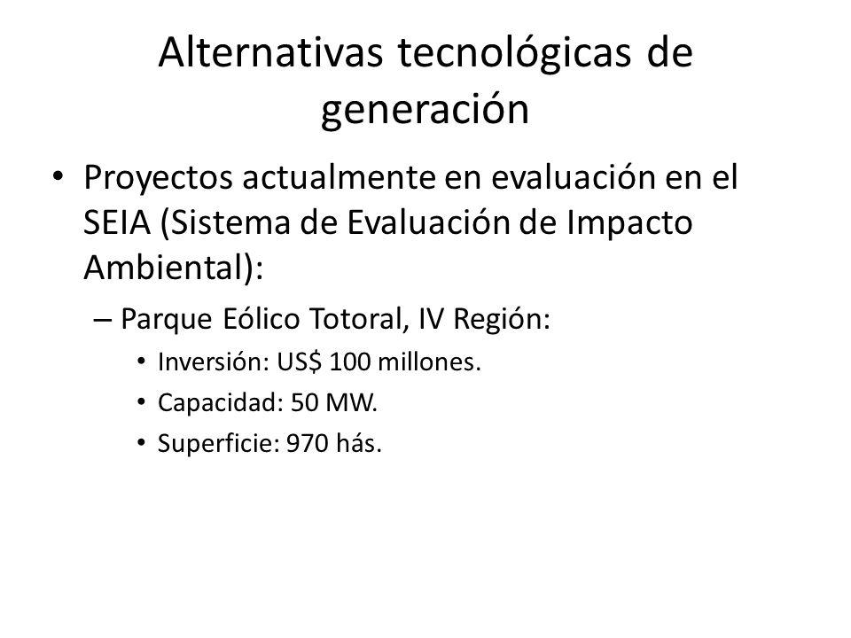 Alternativas tecnológicas de generación Proyectos actualmente en evaluación en el SEIA (Sistema de Evaluación de Impacto Ambiental): – Parque Eólico Totoral, IV Región: Inversión: US$ 100 millones.