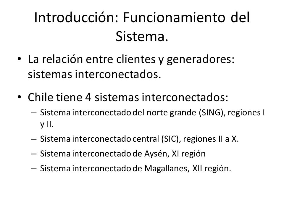 Introducción: Funcionamiento del Sistema. La relación entre clientes y generadores: sistemas interconectados. Chile tiene 4 sistemas interconectados: