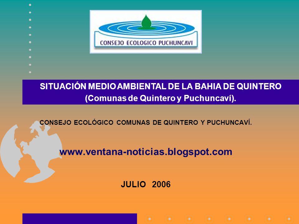 CONSEJO ECOLÓGICO COMUNAS DE QUINTERO Y PUCHUNCAVÍ. www.ventana-noticias.blogspot.com JULIO 2006 SITUACIÓN MEDIO AMBIENTAL DE LA BAHIA DE QUINTERO (Co