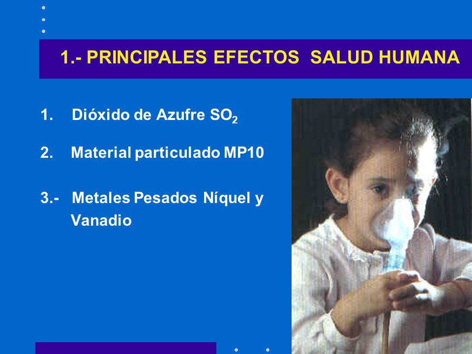 1.Dióxido de Azufre SO 2 2. Material particulado MP10 3.- Metales Pesados Níquel y Vanadio 1.- PRINCIPALES EFECTOS SALUD HUMANA
