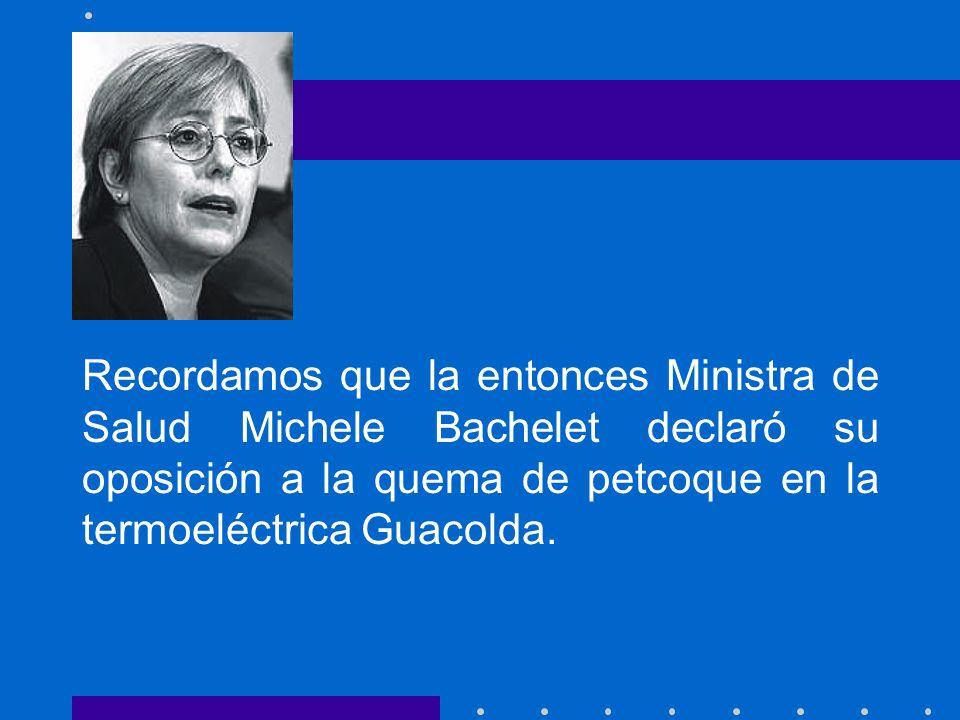 Recordamos que la entonces Ministra de Salud Michele Bachelet declaró su oposición a la quema de petcoque en la termoeléctrica Guacolda.