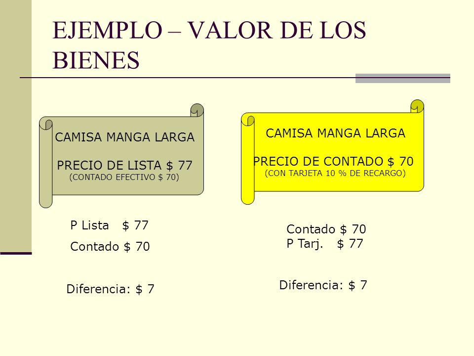 EJEMPLO – VALOR DE LOS BIENES CAMISA MANGA LARGA PRECIO DE LISTA $ 77 (CONTADO EFECTIVO $ 70) CAMISA MANGA LARGA PRECIO DE CONTADO $ 70 (CON TARJETA 1
