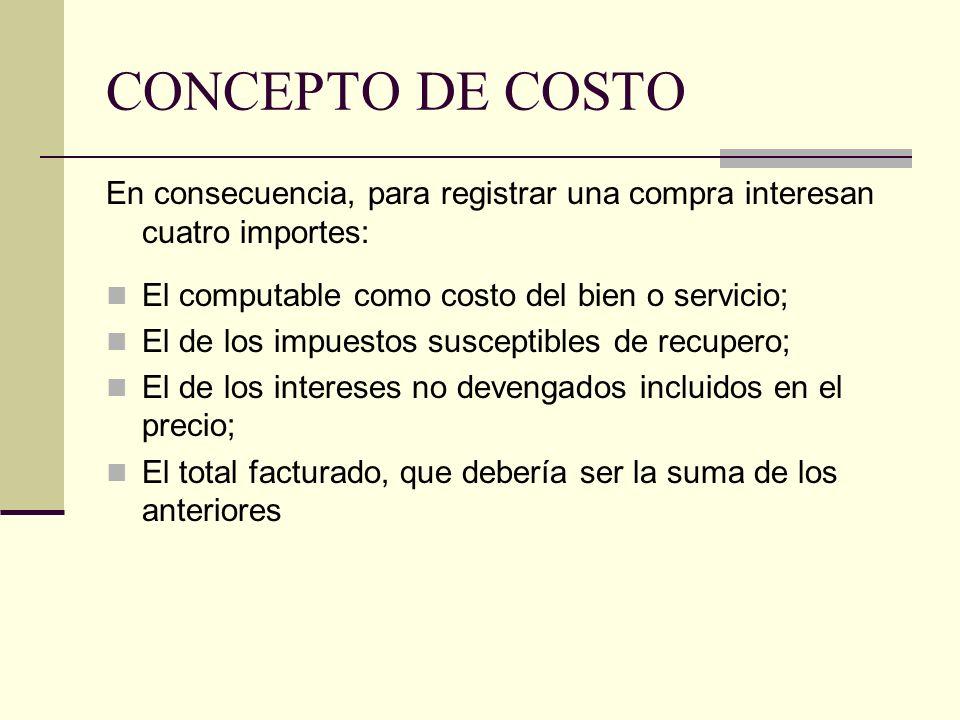 CONCEPTO DE COSTO En consecuencia, para registrar una compra interesan cuatro importes: El computable como costo del bien o servicio; El de los impues