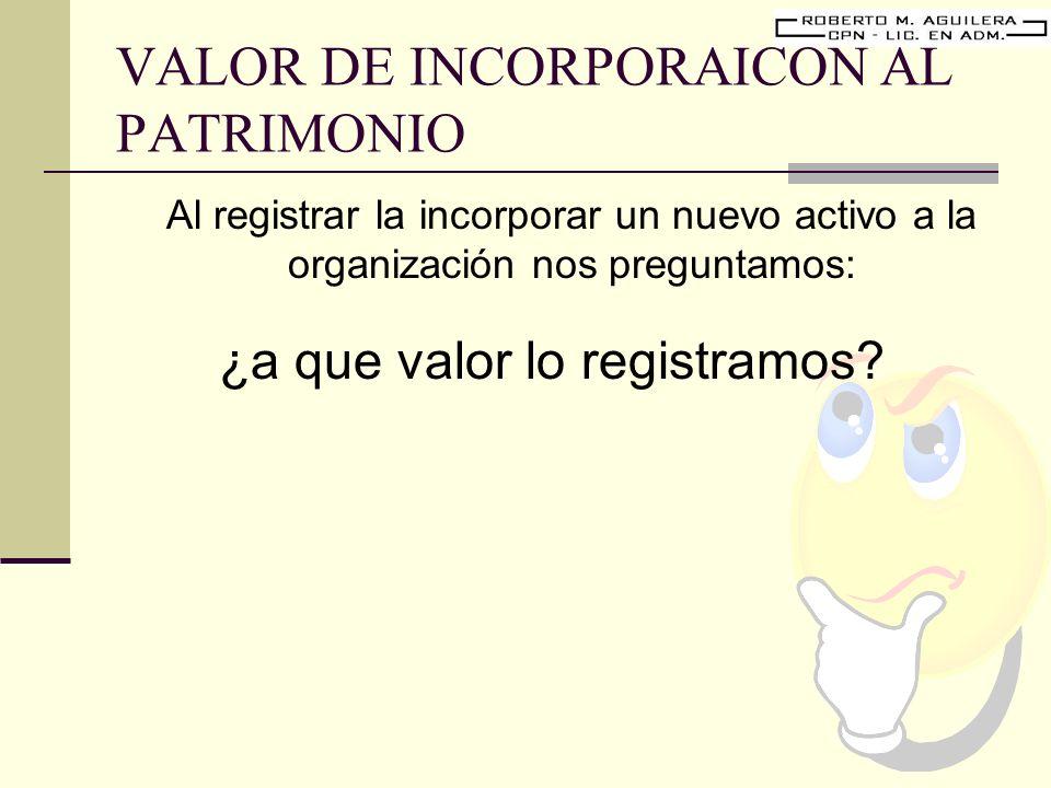 VALOR DE INCORPORAICON AL PATRIMONIO Al registrar la incorporar un nuevo activo a la organización nos preguntamos: ¿a que valor lo registramos?