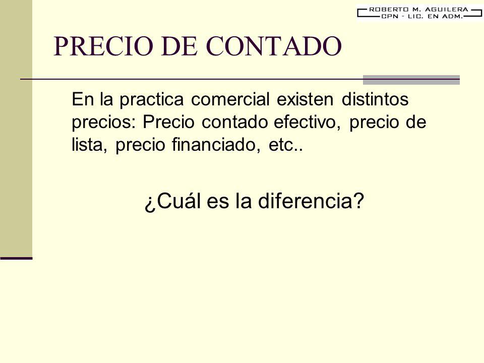 PRECIO DE CONTADO En la practica comercial existen distintos precios: Precio contado efectivo, precio de lista, precio financiado, etc.. ¿Cuál es la d