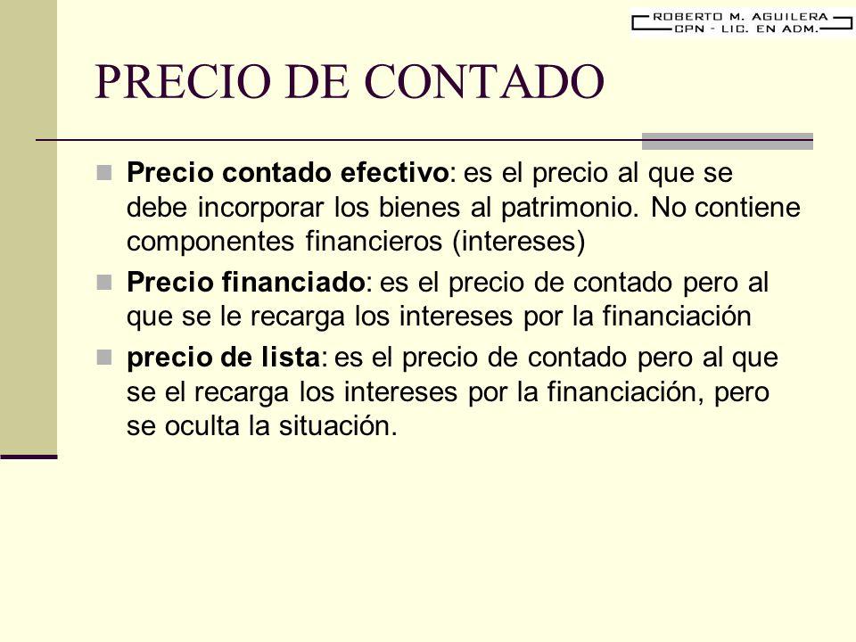 PRECIO DE CONTADO Precio contado efectivo: es el precio al que se debe incorporar los bienes al patrimonio. No contiene componentes financieros (inter