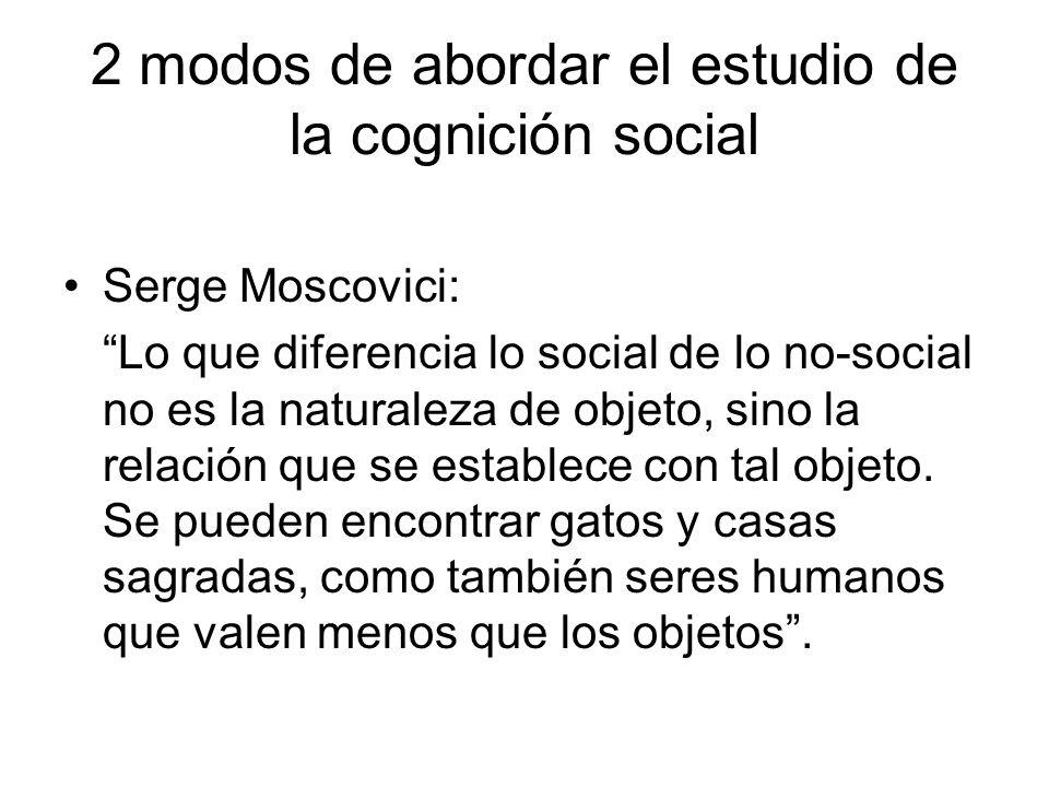 2 modos de abordar el estudio de la cognición social Serge Moscovici: Lo que diferencia lo social de lo no-social no es la naturaleza de objeto, sino