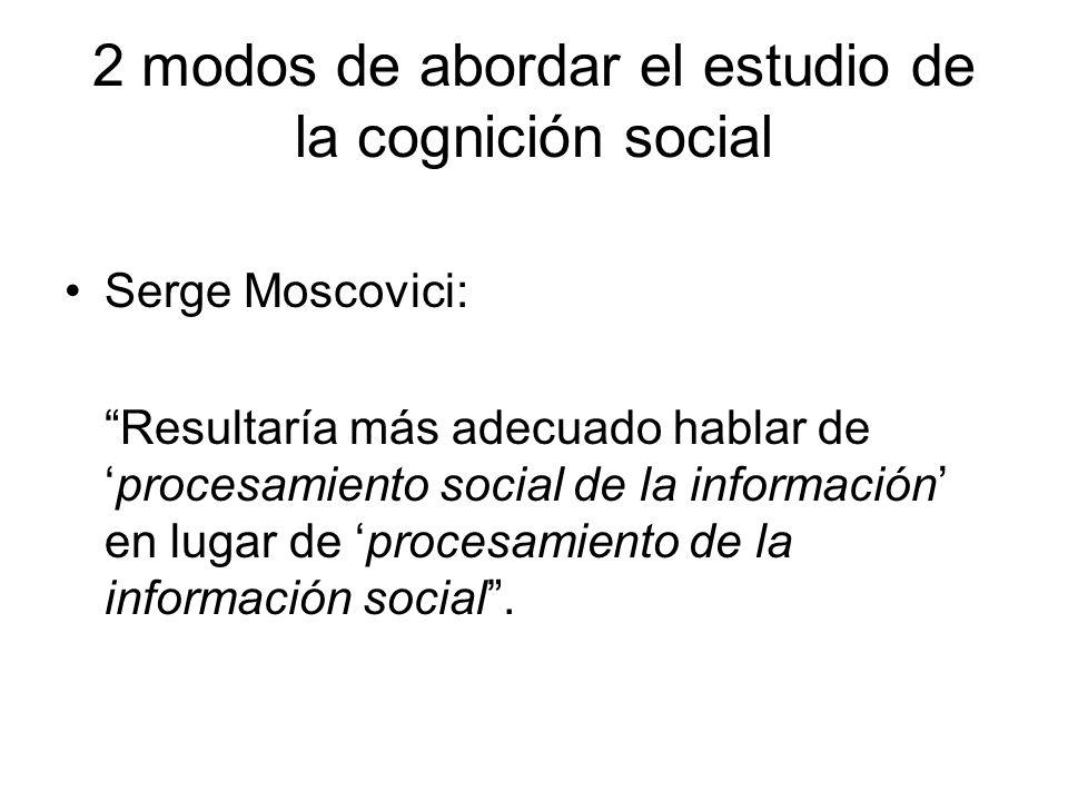 2 modos de abordar el estudio de la cognición social Serge Moscovici: Resultaría más adecuado hablar deprocesamiento social de la información en lugar