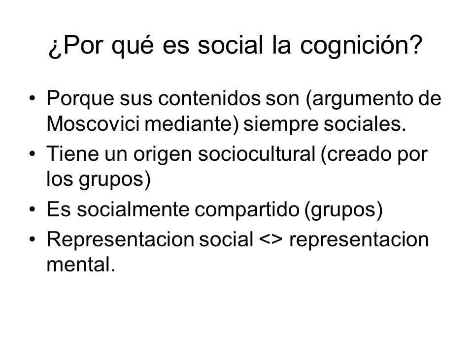 ¿Por qué es social la cognición? Porque sus contenidos son (argumento de Moscovici mediante) siempre sociales. Tiene un origen sociocultural (creado p