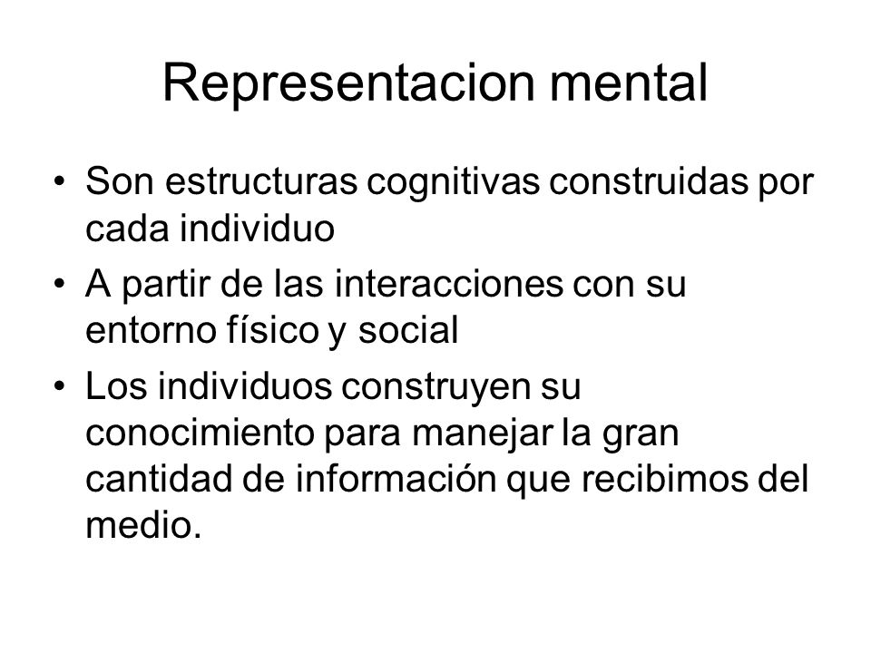 Representacion mental Son estructuras cognitivas construidas por cada individuo A partir de las interacciones con su entorno físico y social Los indiv