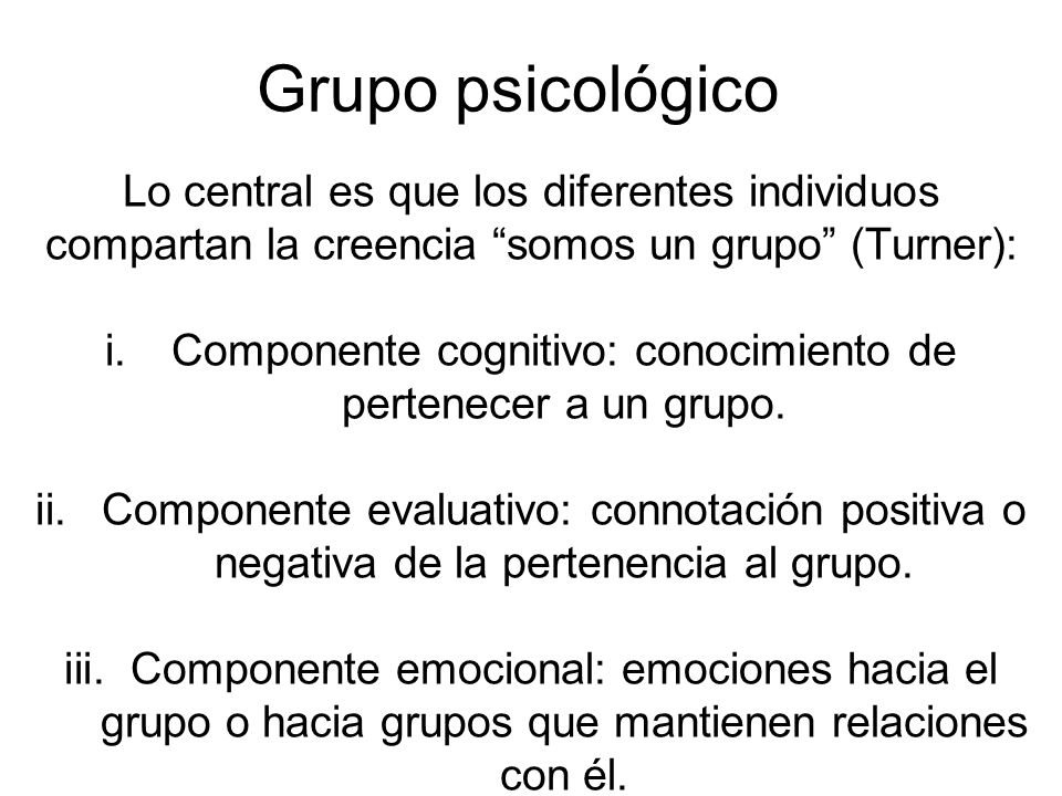 Grupo psicológico Lo central es que los diferentes individuos compartan la creencia somos un grupo (Turner): i.Componente cognitivo: conocimiento de p