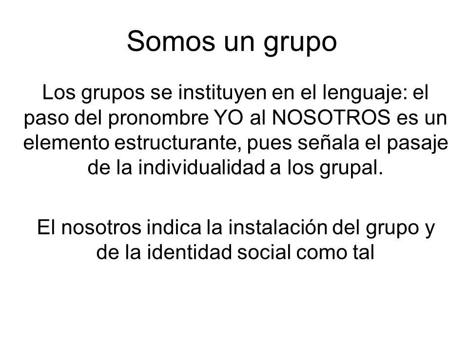 Somos un grupo Los grupos se instituyen en el lenguaje: el paso del pronombre YO al NOSOTROS es un elemento estructurante, pues señala el pasaje de la