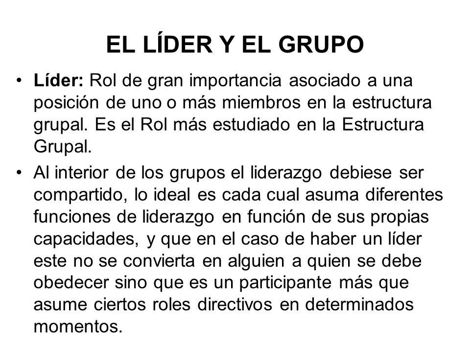 EL LÍDER Y EL GRUPO Líder: Rol de gran importancia asociado a una posición de uno o más miembros en la estructura grupal. Es el Rol más estudiado en l